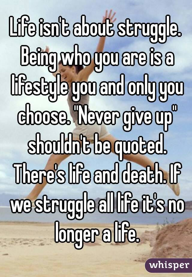"""Life isn't about struggle. Being who you are is a lifestyle you and only you choose. """"Never give up"""" shouldn't be quoted. There's life and death. If we struggle all life it's no longer a life."""