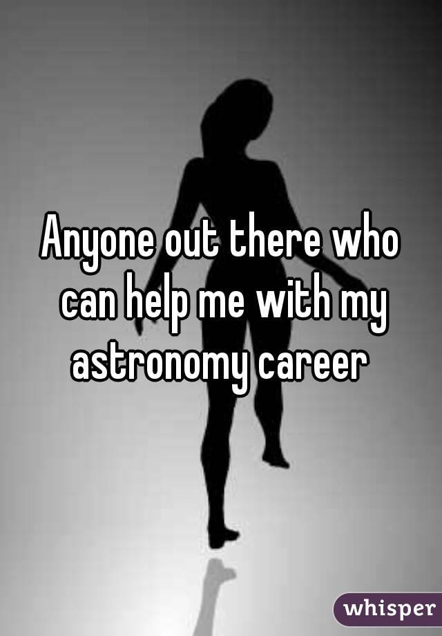 Anyone out there who can help me with my astronomy career