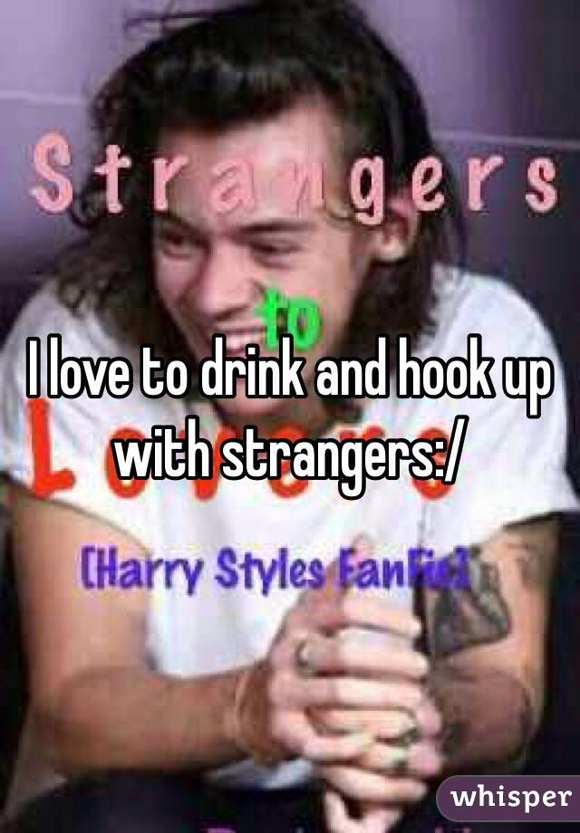 I love to drink and hook up with strangers:/