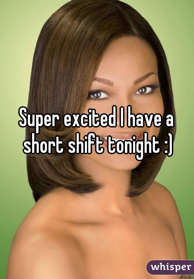 Super excited I have a short shift tonight :)