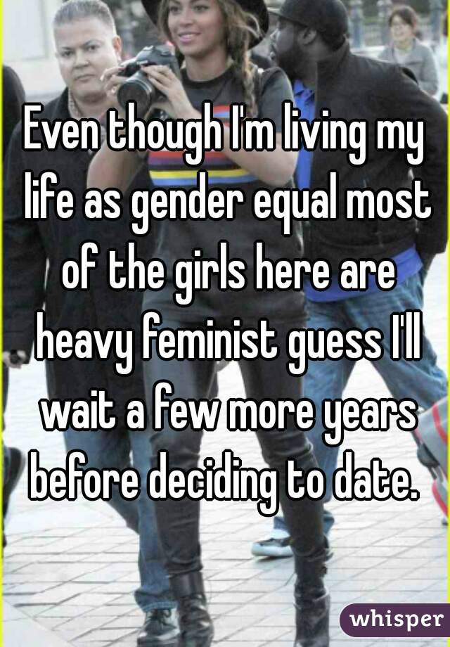 Even though I'm living my life as gender equal most of the girls here are heavy feminist guess I'll wait a few more years before deciding to date.