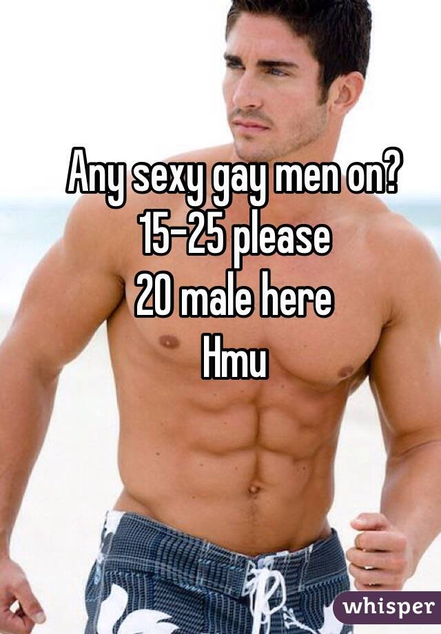 Any sexy gay men on? 15-25 please 20 male here Hmu
