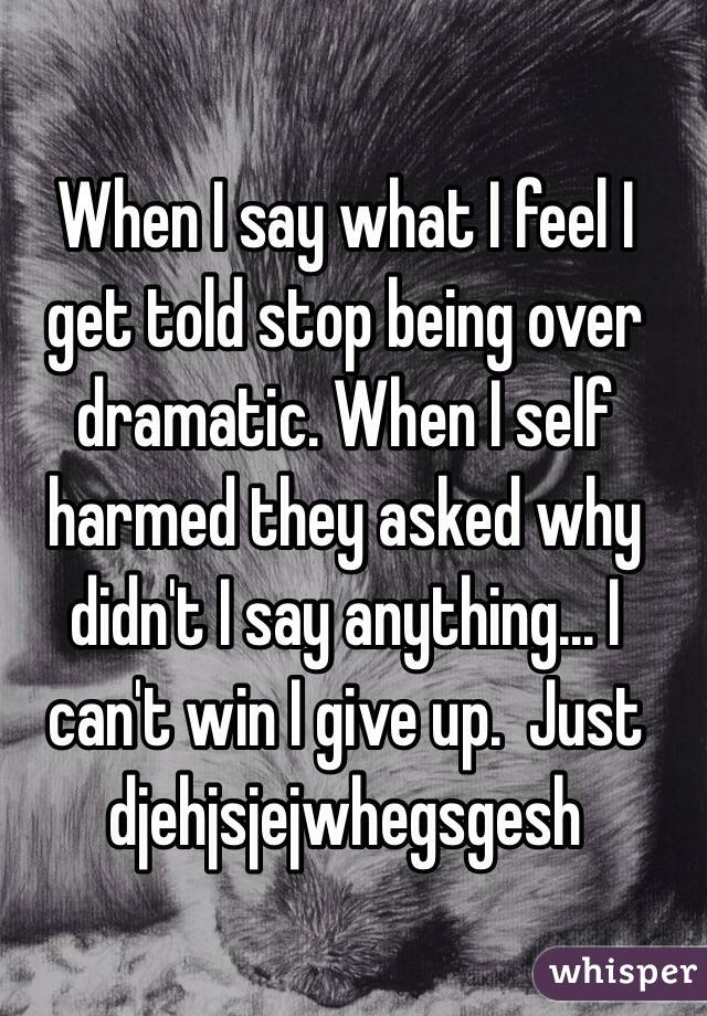 When I say what I feel I get told stop being over dramatic. When I self harmed they asked why didn't I say anything... I can't win I give up.  Just djehjsjejwhegsgesh