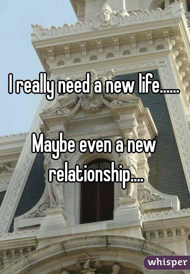 I really need a new life......  Maybe even a new relationship....