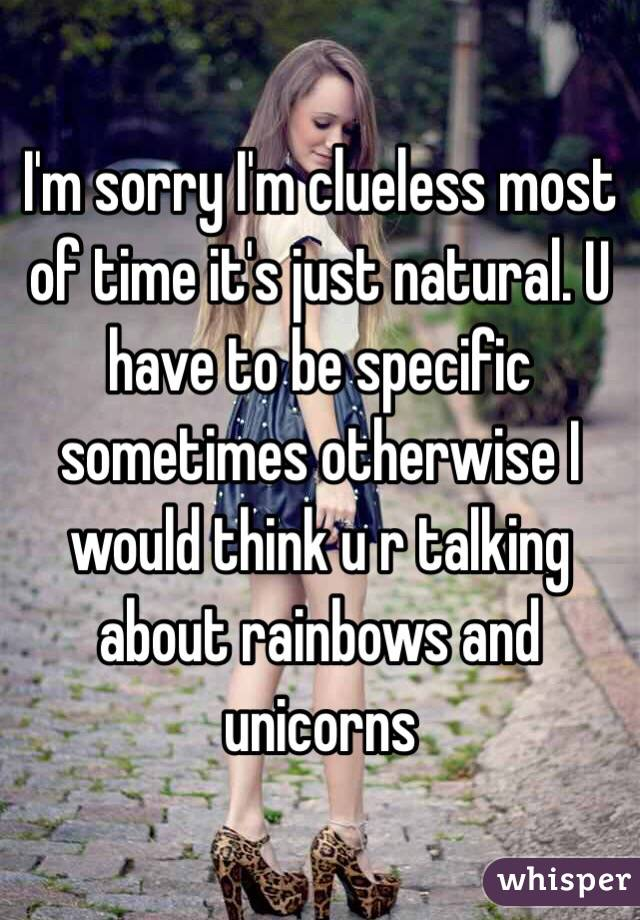 I'm sorry I'm clueless most of time it's just natural. U have to be specific sometimes otherwise I would think u r talking about rainbows and unicorns