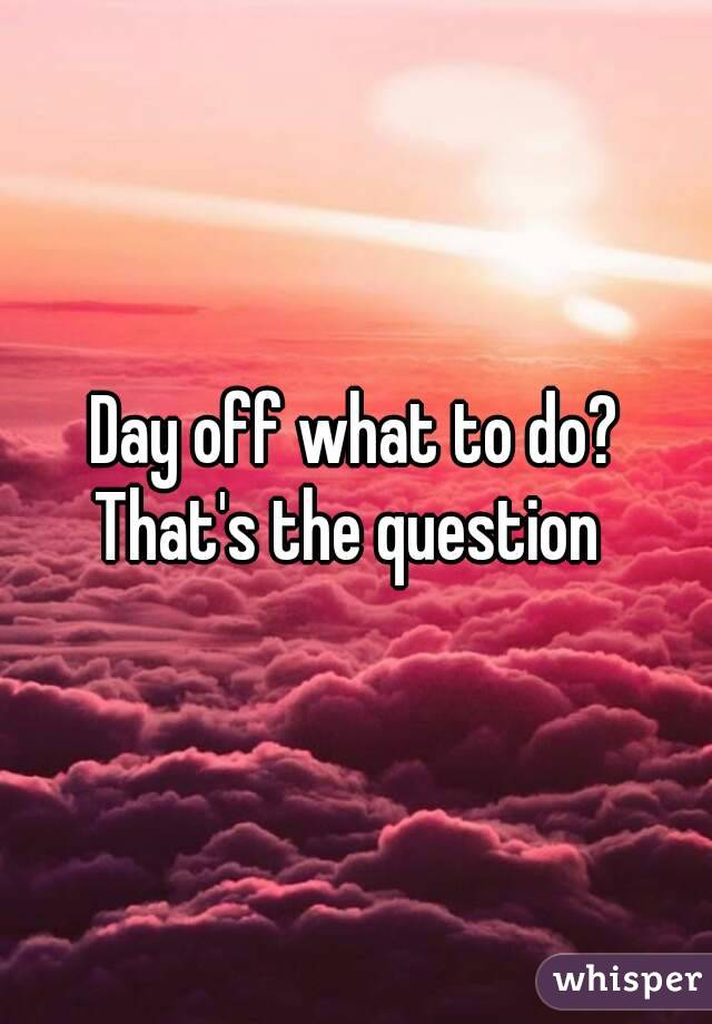 Day off what to do? That's the question