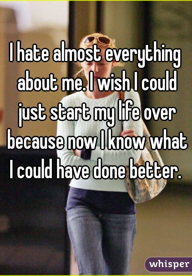 I hate almost everything about me. I wish I could just start my life over because now I know what I could have done better.