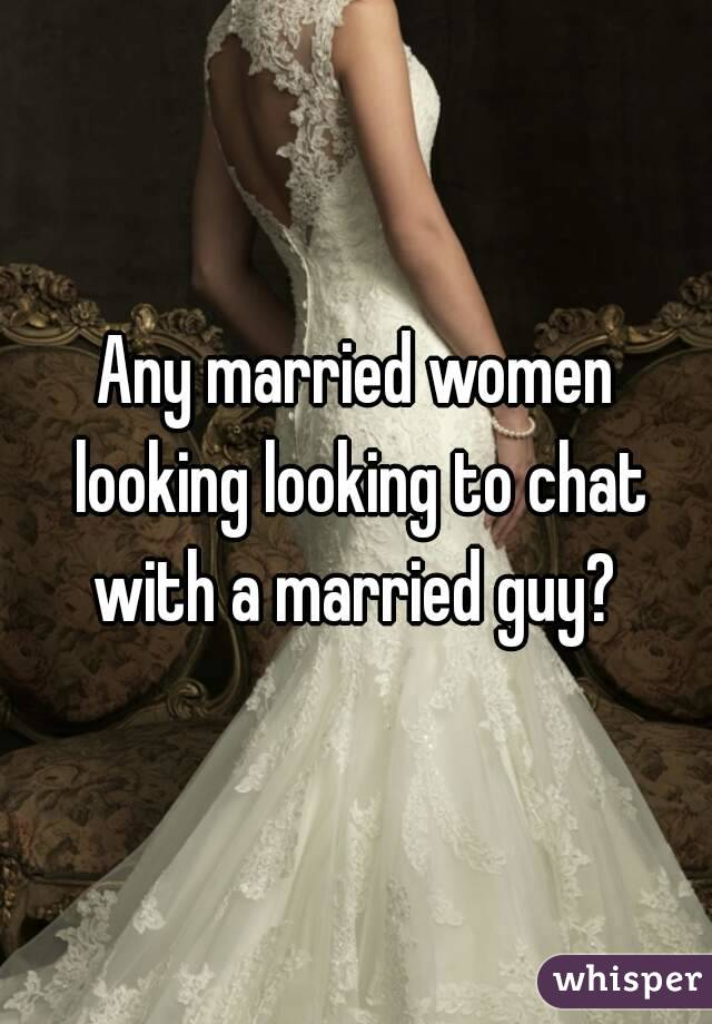 Any married women looking looking to chat with a married guy?