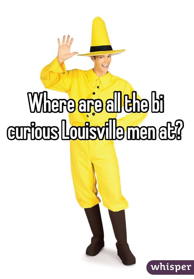 Where are all the bi curious Louisville men at?