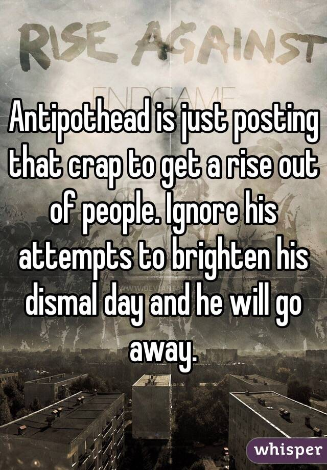 Antipothead is just posting that crap to get a rise out of people. Ignore his attempts to brighten his dismal day and he will go away.