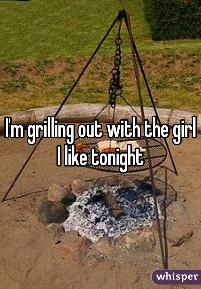 I'm grilling out with the girl I like tonight
