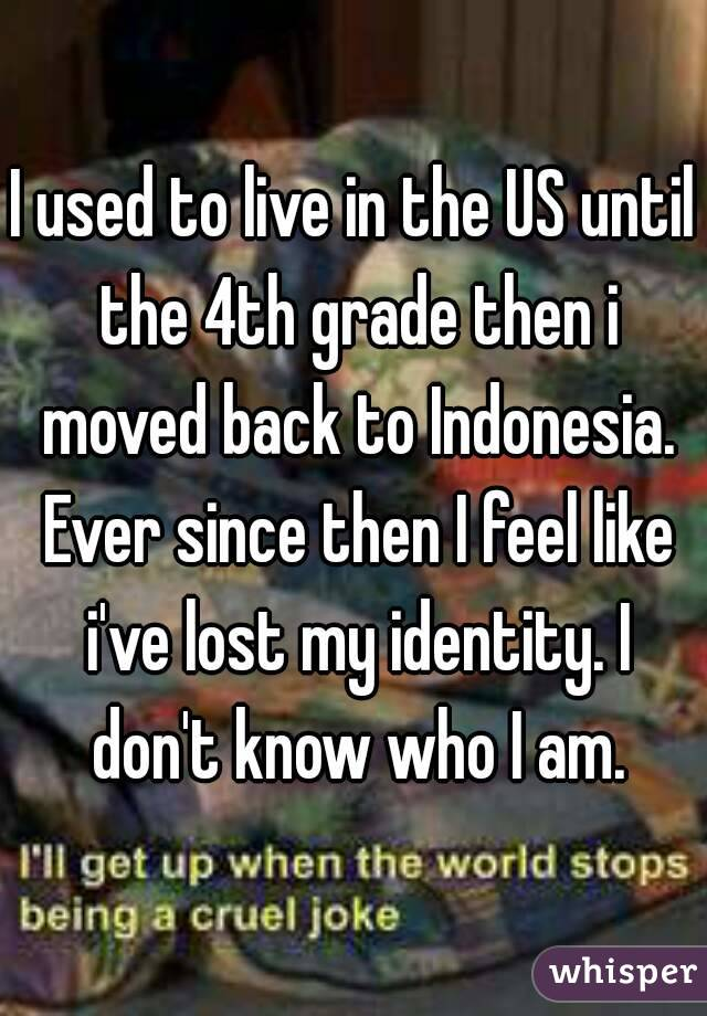 I used to live in the US until the 4th grade then i moved back to Indonesia. Ever since then I feel like i've lost my identity. I don't know who I am.