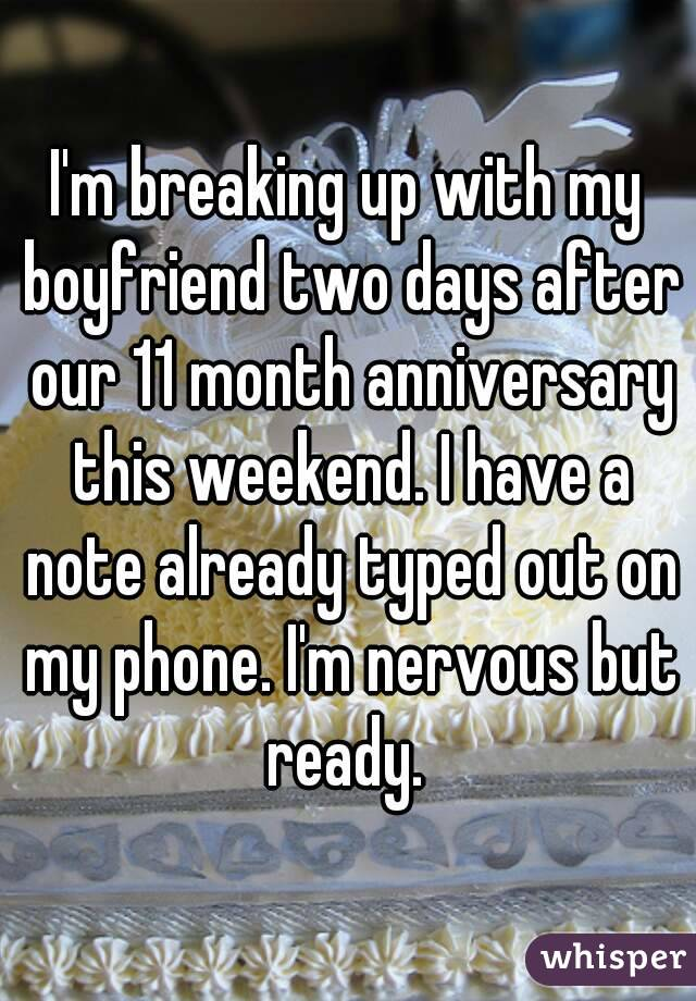 I'm breaking up with my boyfriend two days after our 11 month anniversary this weekend. I have a note already typed out on my phone. I'm nervous but ready.