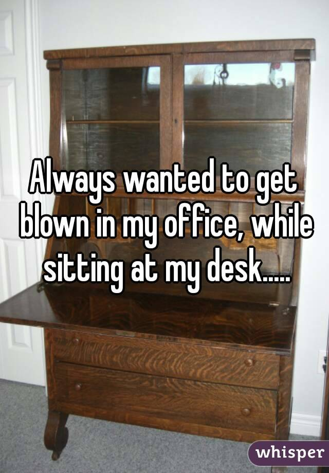 Always wanted to get blown in my office, while sitting at my desk.....