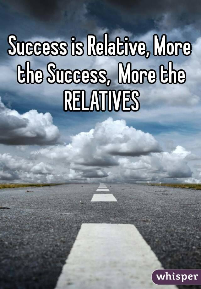 Success is Relative, More the Success,  More the RELATIVES
