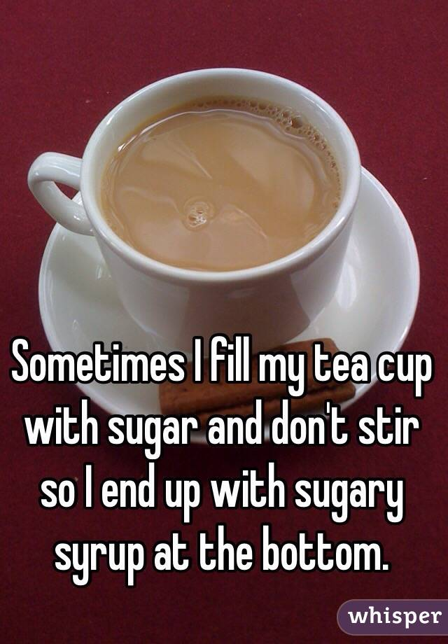 Sometimes I fill my tea cup with sugar and don't stir so I end up with sugary syrup at the bottom.