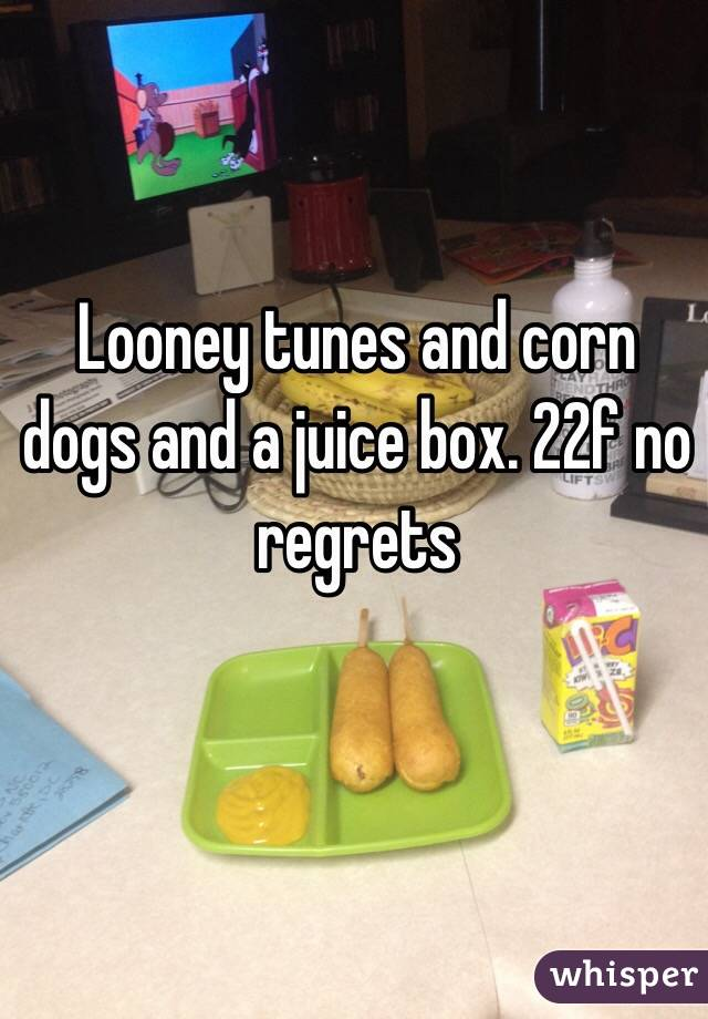 Looney tunes and corn dogs and a juice box. 22f no regrets