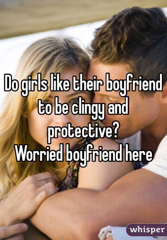Do girls like their boyfriend to be clingy and protective? Worried boyfriend here