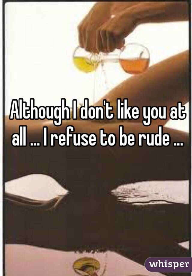 Although I don't like you at all ... I refuse to be rude ...