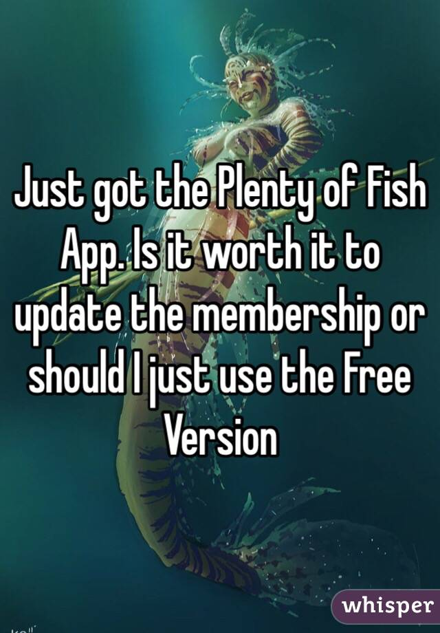 Just got the Plenty of Fish App. Is it worth it to update the membership or should I just use the Free Version