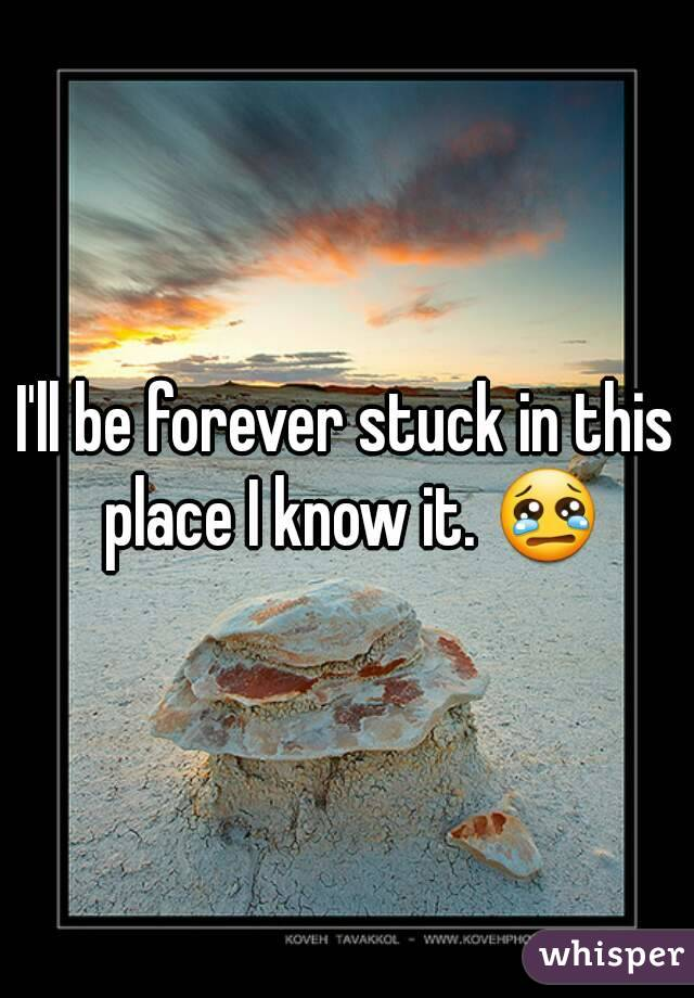 I'll be forever stuck in this place I know it. 😢