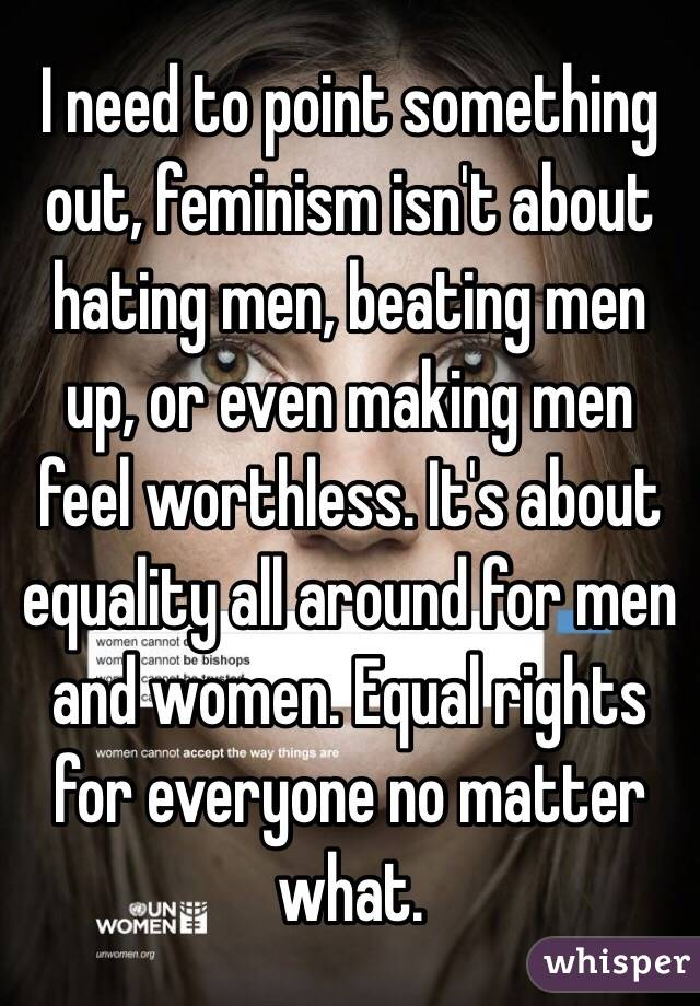 I need to point something out, feminism isn't about hating men, beating men up, or even making men feel worthless. It's about equality all around for men and women. Equal rights for everyone no matter what.