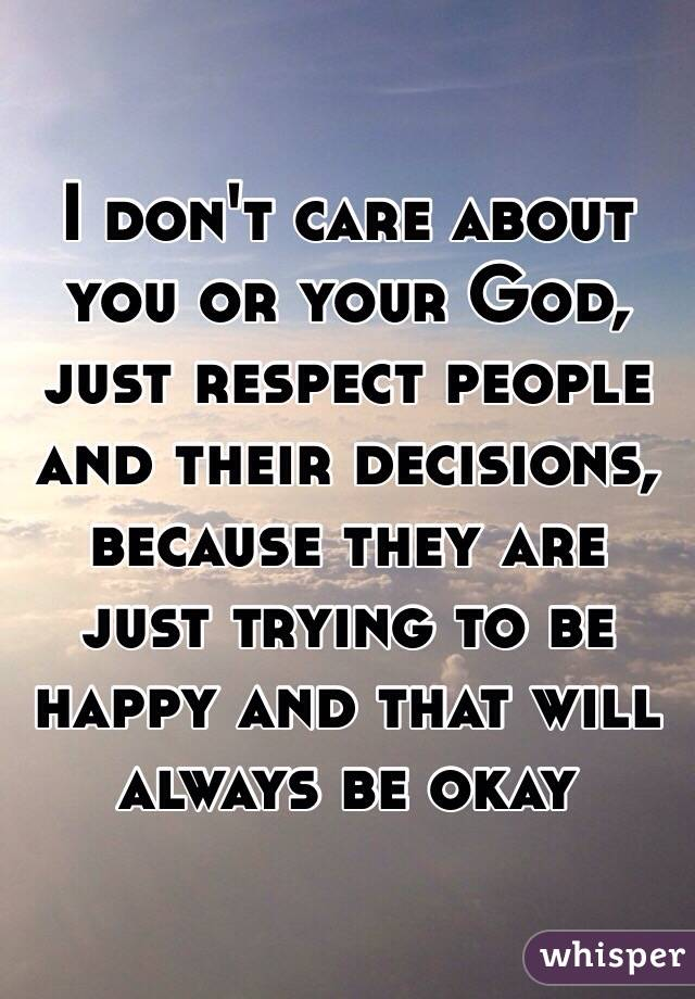 I don't care about you or your God, just respect people and their decisions, because they are just trying to be happy and that will always be okay