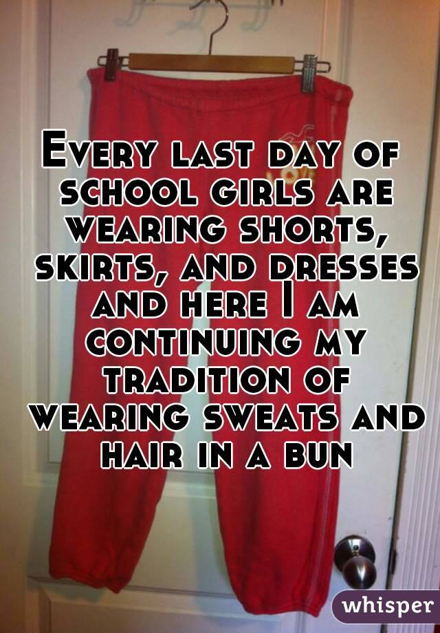 Every last day of school girls are wearing shorts, skirts, and dresses and here I am continuing my tradition of wearing sweats and hair in a bun