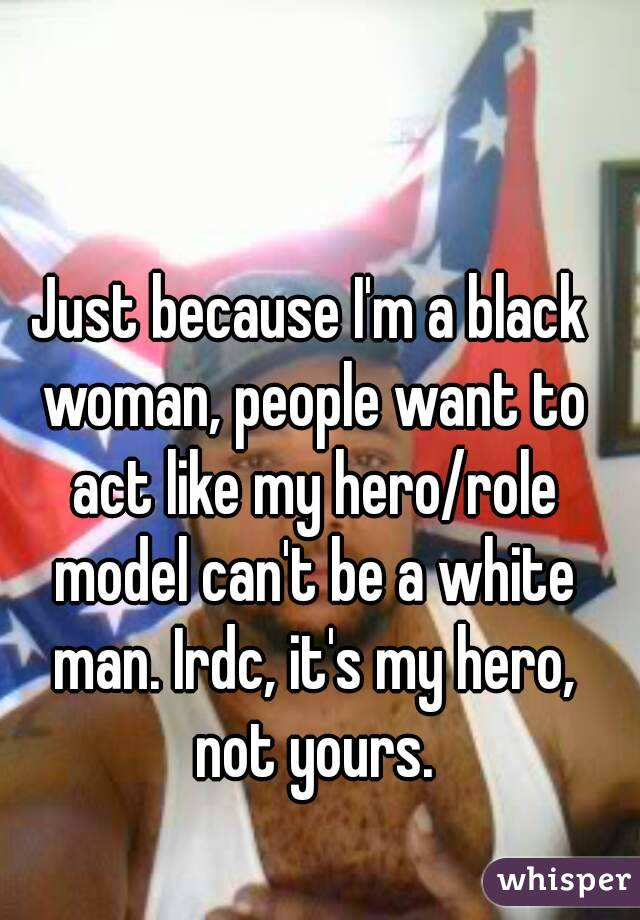 Just because I'm a black woman, people want to act like my hero/role model can't be a white man. Irdc, it's my hero, not yours.