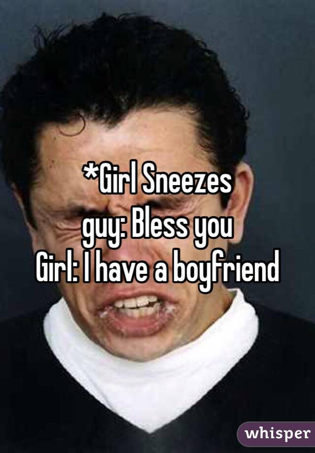 *Girl Sneezes  guy: Bless you  Girl: I have a boyfriend