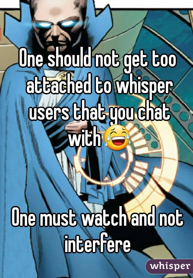 One should not get too attached to whisper users that you chat with😂   One must watch and not interfere