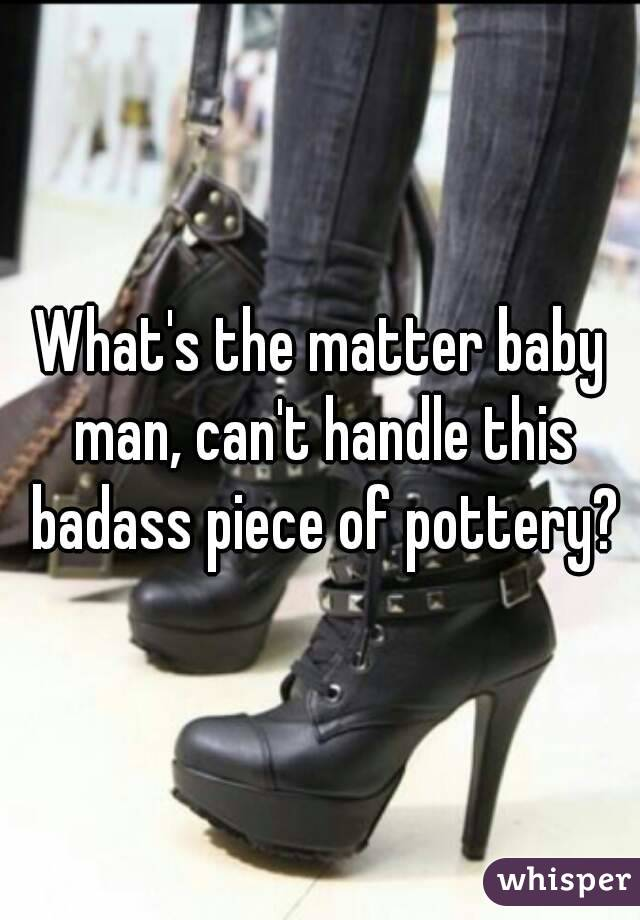 What's the matter baby man, can't handle this badass piece of pottery?