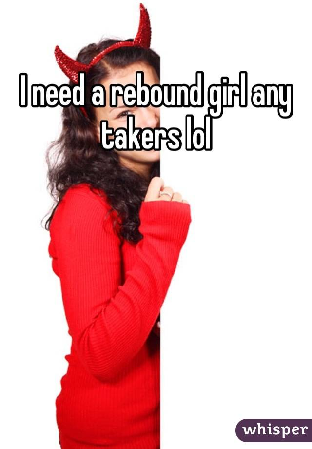 I need a rebound girl any takers lol