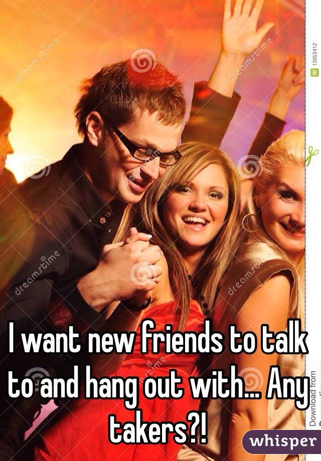I want new friends to talk to and hang out with... Any takers?!