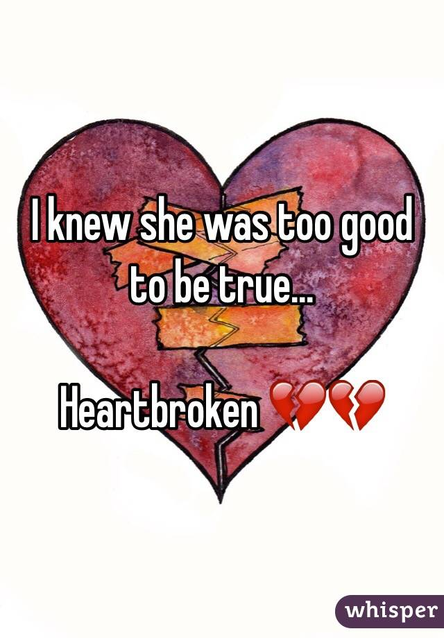 I knew she was too good to be true...  Heartbroken 💔💔