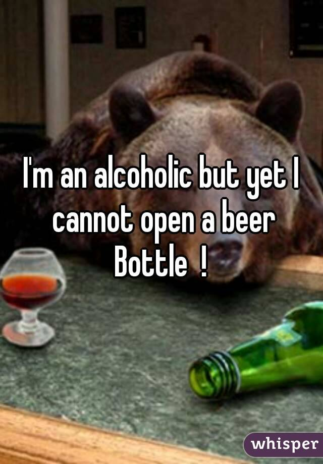 I'm an alcoholic but yet I cannot open a beer Bottle  !