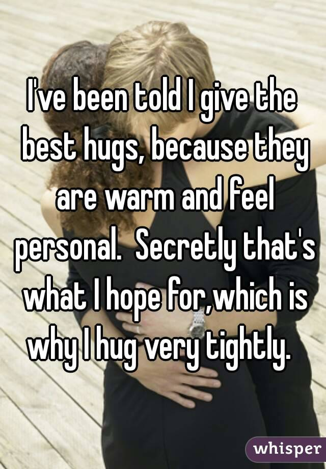 I've been told I give the best hugs, because they are warm and feel personal.  Secretly that's what I hope for,which is why I hug very tightly.