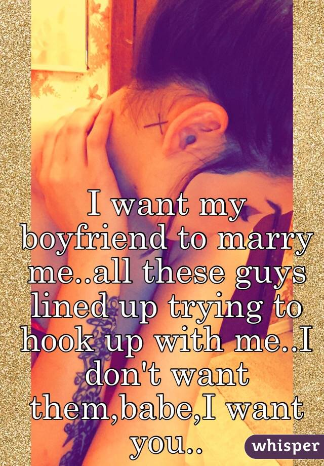 I want my boyfriend to marry me..all these guys lined up trying to hook up with me..I don't want them,babe,I want you..