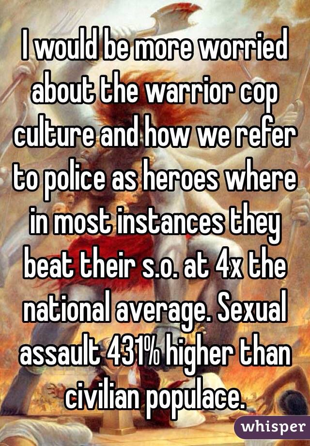 I would be more worried about the warrior cop culture and how we refer to police as heroes where in most instances they beat their s.o. at 4x the national average. Sexual assault 431% higher than civilian populace.