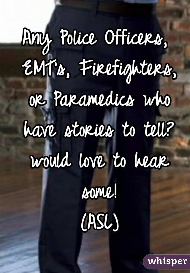 Any Police Officers, EMT's, Firefighters, or Paramedics who have stories to tell? would love to hear some!  (ASL)