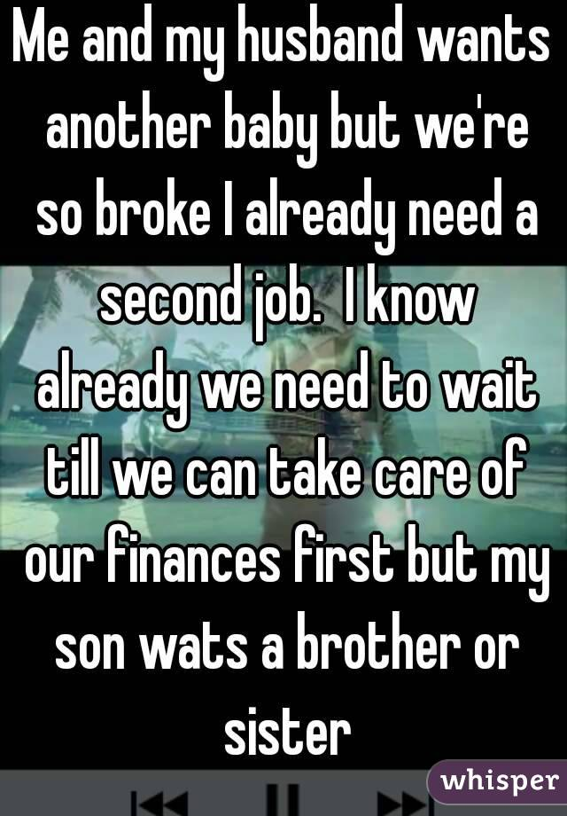 Me and my husband wants another baby but we're so broke I already need a second job.  I know already we need to wait till we can take care of our finances first but my son wats a brother or sister