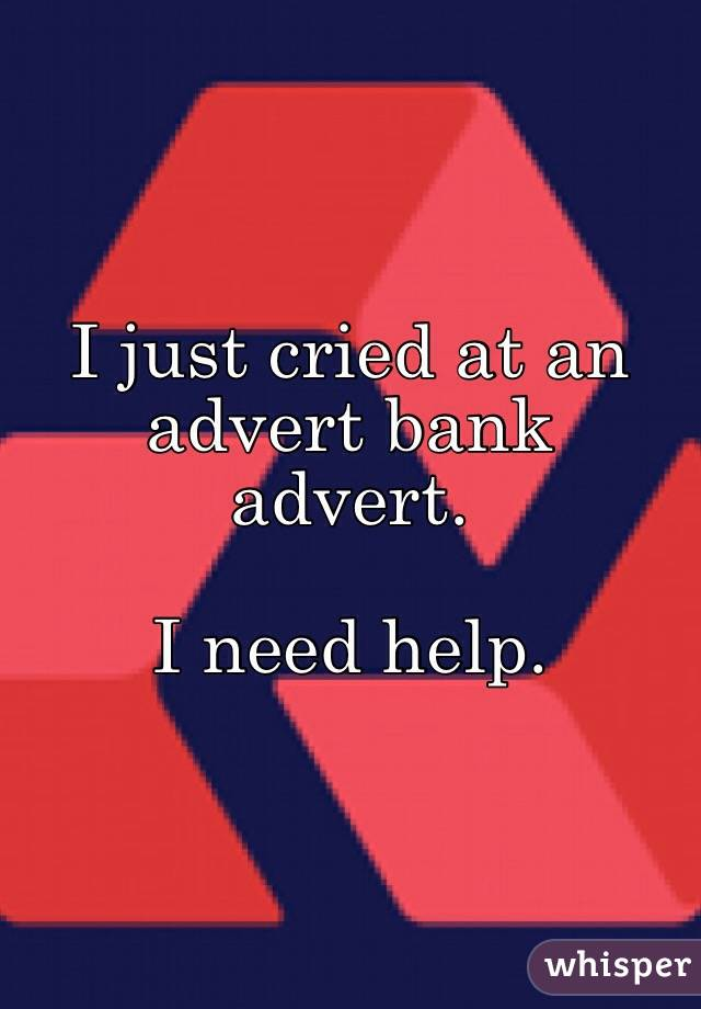 I just cried at an advert bank advert.   I need help.