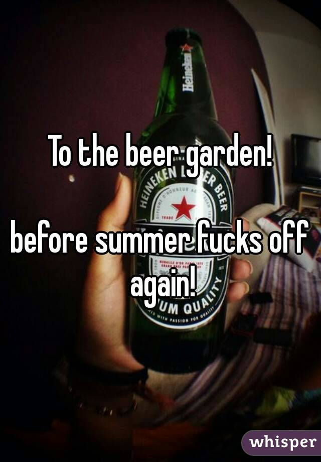 To the beer garden!  before summer fucks off again!