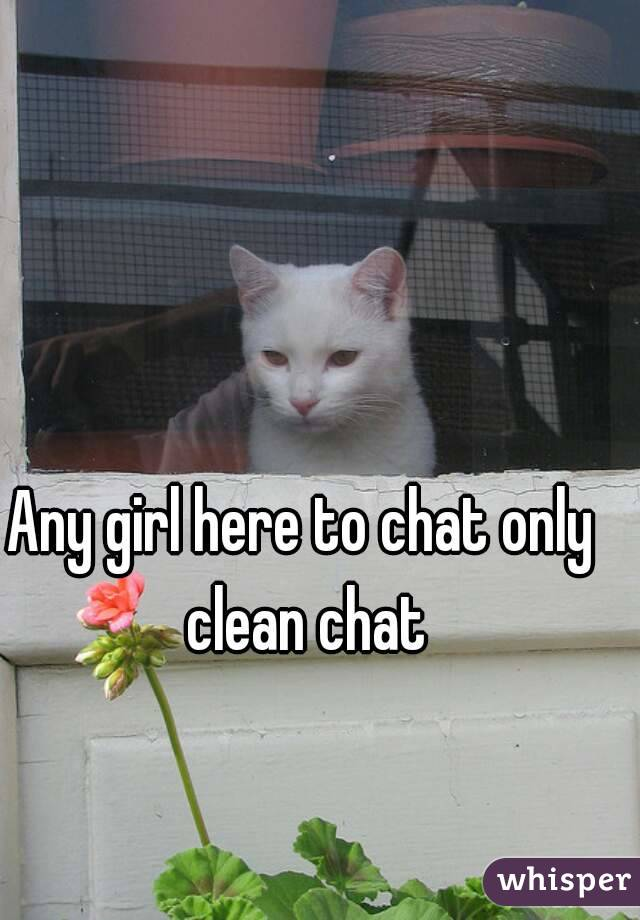 Any girl here to chat only clean chat