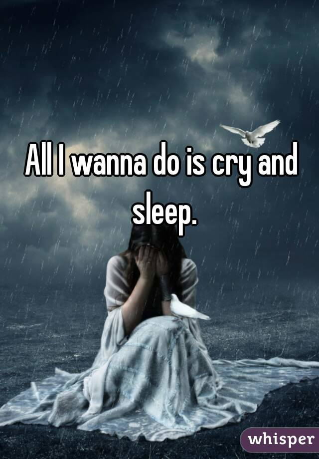 All I wanna do is cry and sleep.