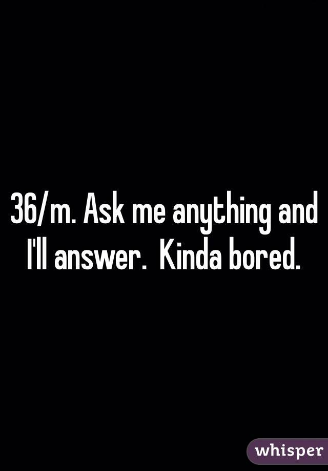 36/m. Ask me anything and I'll answer.  Kinda bored.