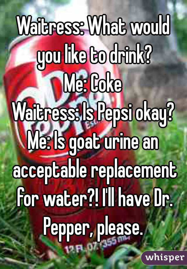 Waitress: What would you like to drink? Me: Coke Waitress: Is Pepsi okay? Me: Is goat urine an acceptable replacement for water?! I'll have Dr. Pepper, please.