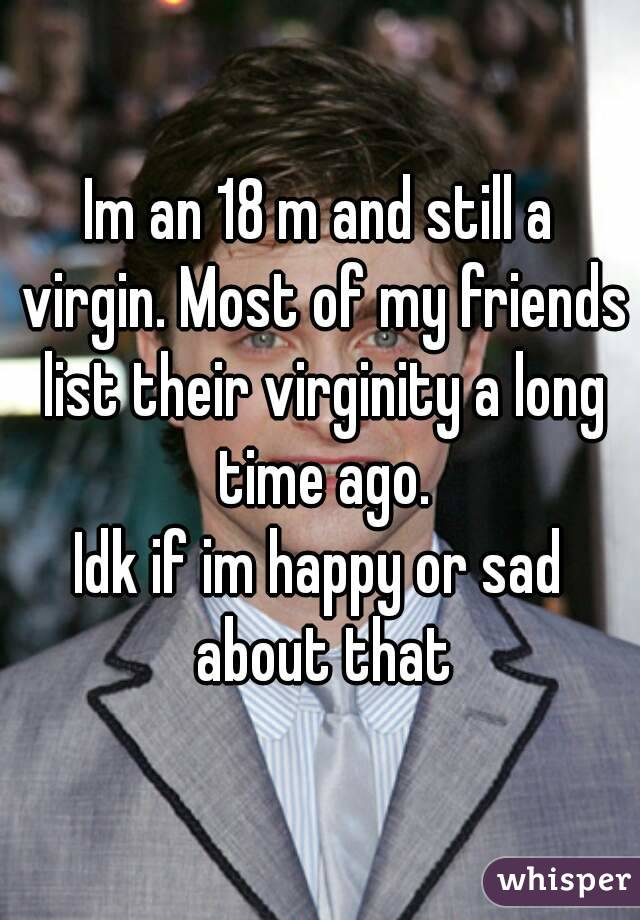 Im an 18 m and still a virgin. Most of my friends list their virginity a long time ago. Idk if im happy or sad about that