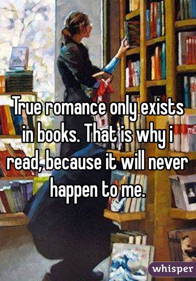 True romance only exists in books. That is why i read, because it will never happen to me.