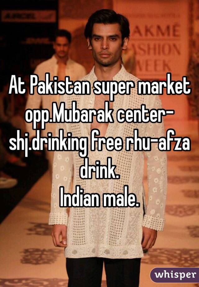 At Pakistan super market opp.Mubarak center-shj.drinking free rhu-afza drink. Indian male.